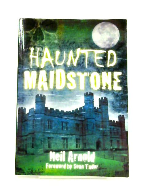 Haunted Maidstone By Neil Arnold