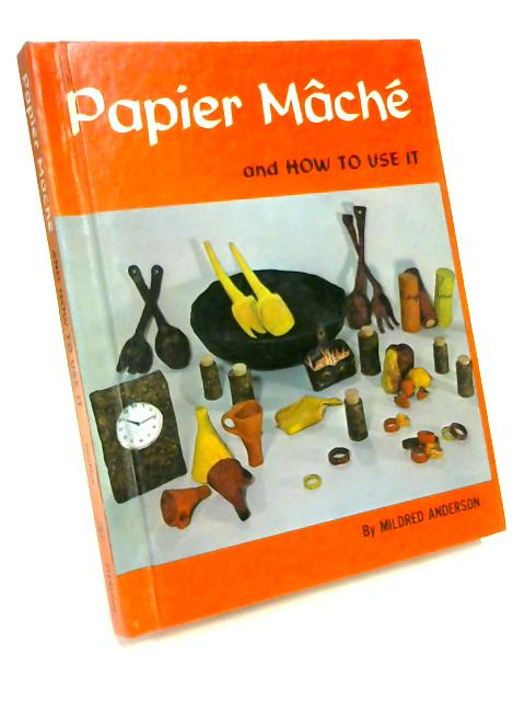 Papier Mache And How To Use It by M. Anderson
