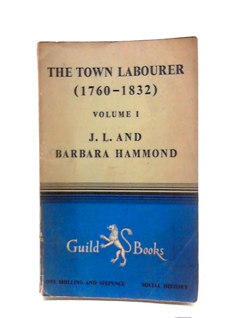 The Town Labourer 1760-1832 Vol 1 by J L & B Hammond