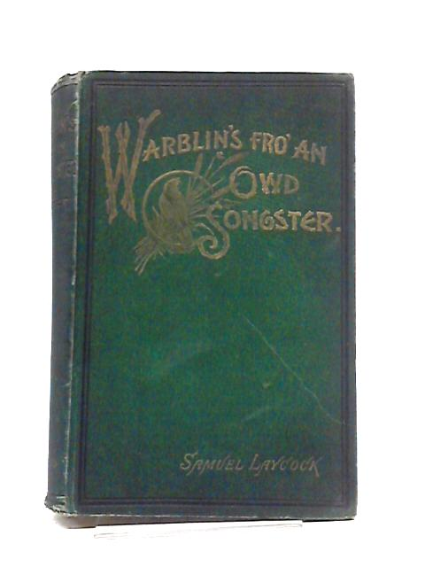 Warblin's fro' an Owd Songster, containing a Supplementary Sketch By James Middleton and Recollections of the Author By His son-in-lawSim Schofield Also a Short Appendix and Additional Poems and a Few by Samuel Laycock