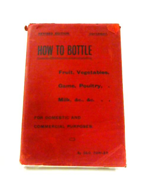 How to Bottle: Fruit, Vegetables, Game, Poultry, Milk by Geo Fowler