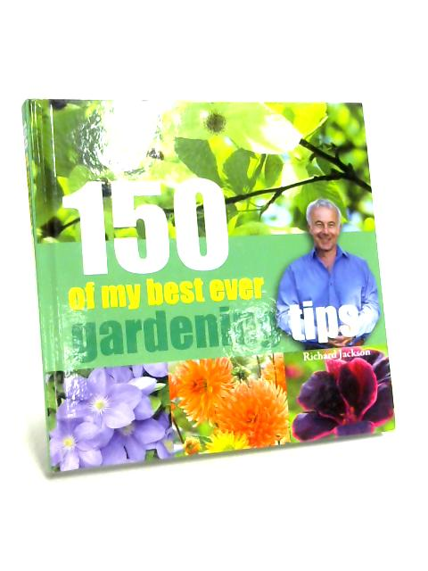 150 Of My Best Ever Gardening Tips by Richard Jackson
