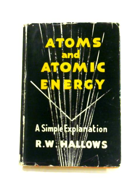 Atoms and Atomic Energy by R.W. Hallows