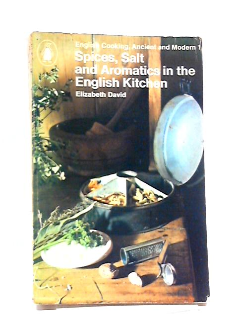 Spices, Salt and Aromatics in the English Kitchen (English cooking, ancient and modern Vol1) by Elizabeth David