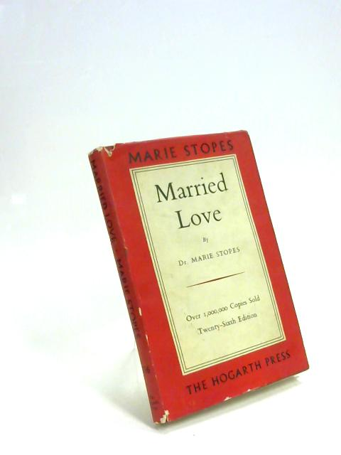 Married Love: A new contribution to the solution of sex difficulties By Stopes, Marie Carmichael