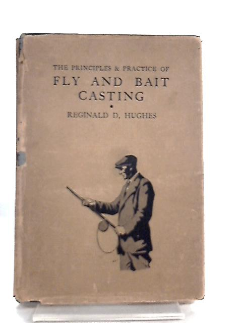 The Principles and Practice of Fly and Bait Casting By Reginald D. Hughes