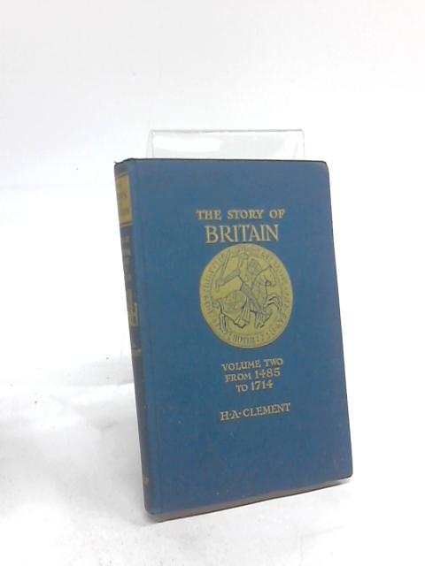 The Story of Britain Vol 2 From 1485 to 1714 By H A Clement