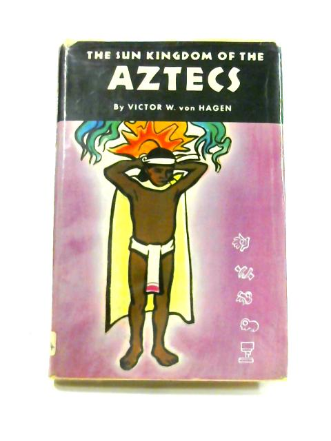 The Sun Kingdom of the Aztecs By Victor W. Von Hagen