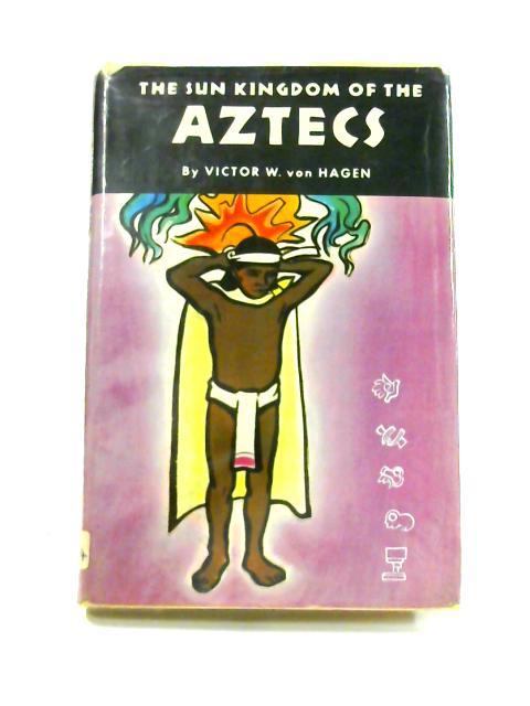 The Sun Kingdom of the Aztecs by Victor W. Von Hagen