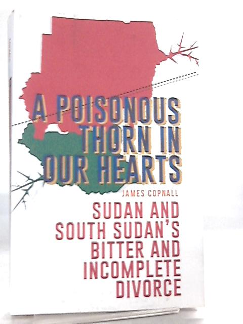 A Poisonous Thorn in Our Hearts, Sudan and South Sudan's Bitter and Incomplete Divorce by James Copnall