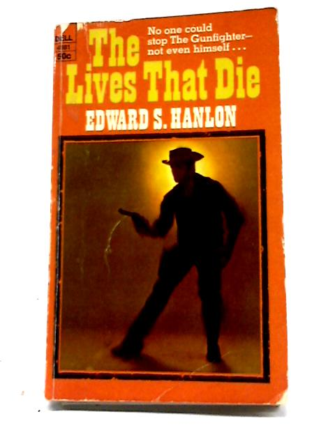 The Lives That Die by Edward S Hanlon