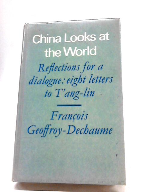 China Looks At The World: Reflections For A Dialogue: Eight Letters To T'ang-Lin by Francois Geoffroy-Dechaume