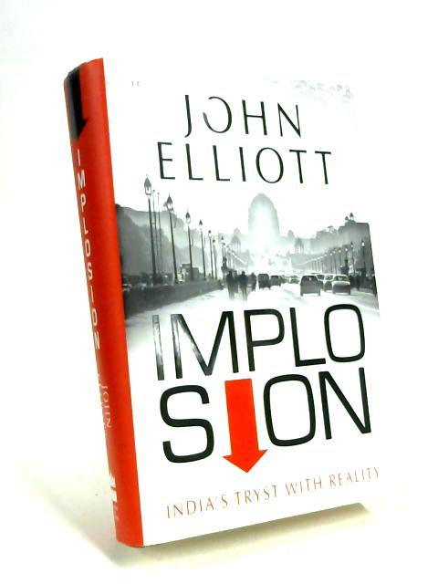 Implosion: India's Tryst with Reality by John Elliott