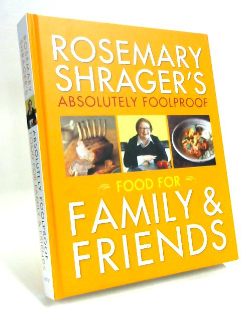 Rosemary Shrager's Absolutely Foolproof Food for Family & Friends By Rosemary Shrager