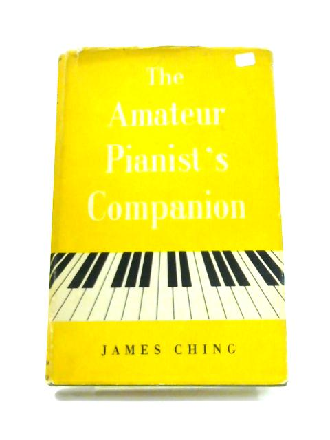 The Amateur Pianist's Companion: A short, simple and precise guide to greater progress and greater pleasure for all sorts and conditions of pianists By James Ching