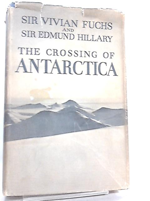 The crossing of Antarctica - The Commonwealth Trans-atlantic Expedition 1955-58 By Sir V. Fuchs & Sir E. Hillary