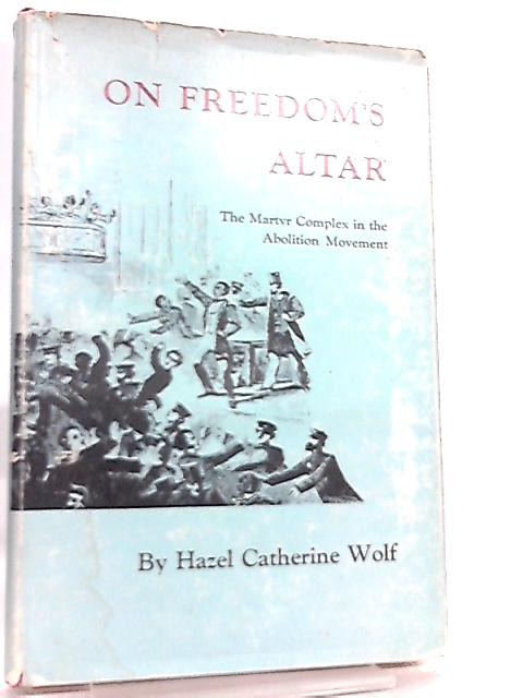 On Freedom's Altar, The Martyr Complex in the Abolition Movement by Hazel Catherine Wolf