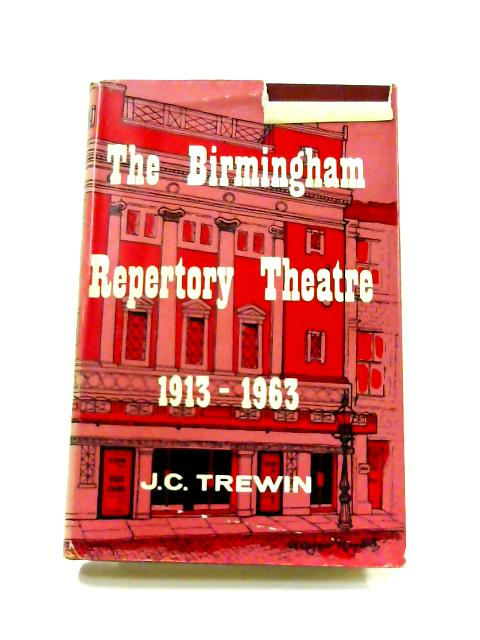 The Birmingham Repertory Theatre 1913-1963 By J.C. Trewin