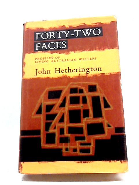Forty-Two Faces - Profiles Of Living Australian Writers By John Hetherington