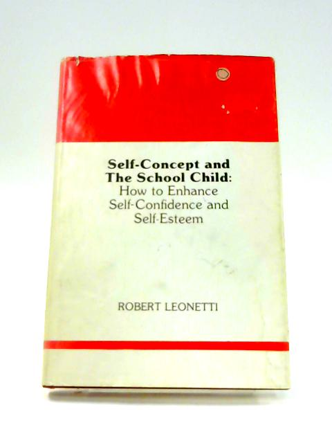 Self-concept And The School Child: How to Enhance Self-Confidence and Self-Esteem By Robert Leonetti