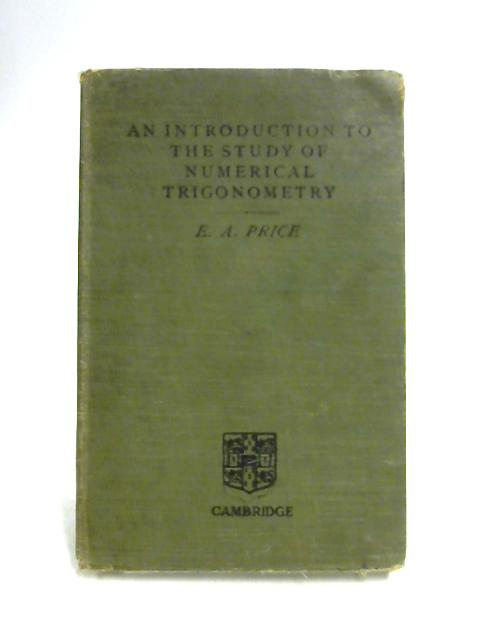 An Introduction to the Study of Numerical Trigonometry by E A Price