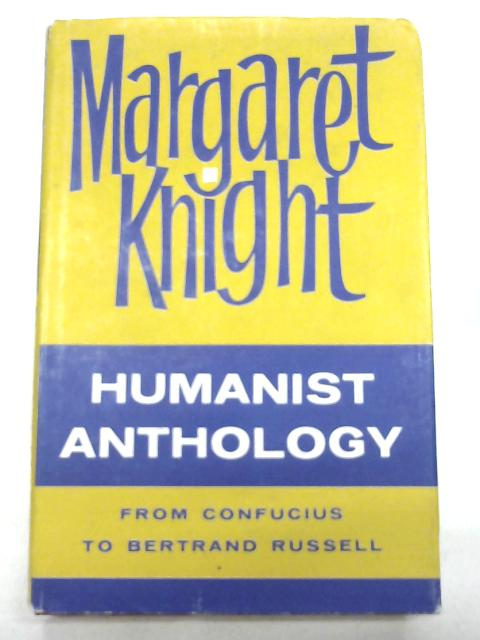 Humanist Anthology. From Confucius To Bertrand Russell. By Margaret Knight