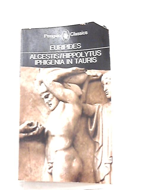 Three Plays, Alcestis, Hippolytus, Iphigenia in Tauris By Euripides