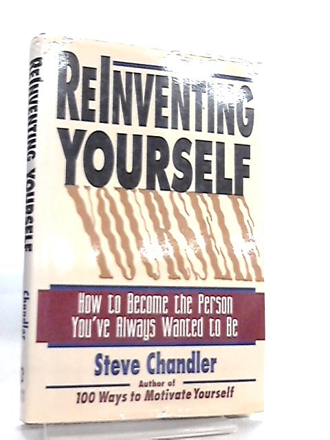 Reinventing Yourself, How to Become the Person You'Ve Always Wanted to be By Steve Chandler