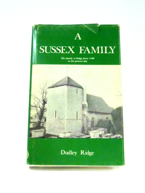 A Sussex Family: The Family of Ridge from 1500 to the Present Day By Dudley Ridge
