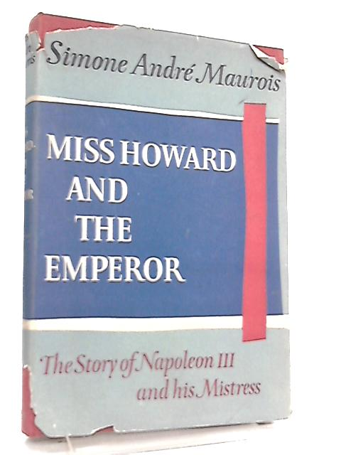 Miss Howard And The Emperor, The Story Of Napoleon III And His Mistress By Simone Andre Maurois