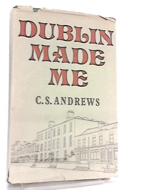 Dublin Made Me by C. S. Andrews