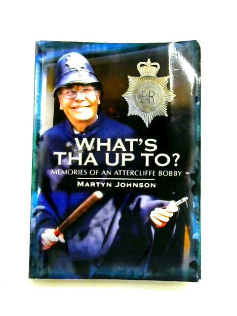 What's Tha Up To?: Memories of an Attercliffe Bobby By Martyn Johnson