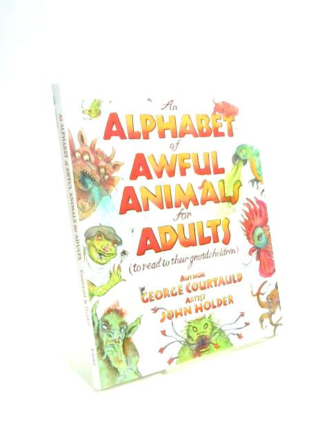 An Alphabet of Awful Animals for Adults: To Read to Their Grandchildren 2016 by George Courtauld