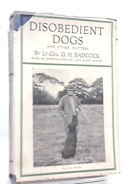 Disobedient Dogs, and Other Matters By G. H. Badcock