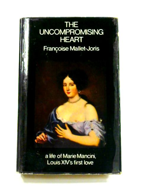 The Uncompromising Heart: A life of Marie Mancini, Louis XIV's first love By Francoise Mallet-Joris