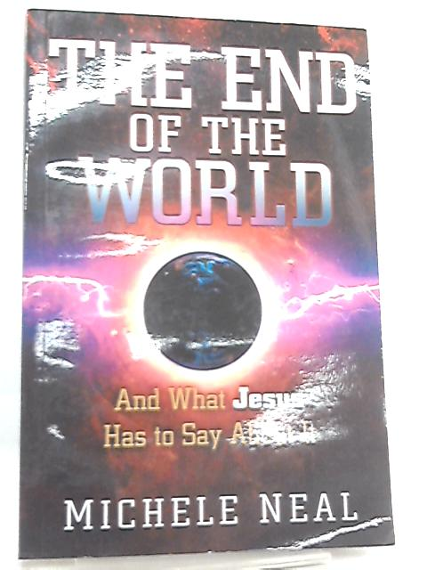 The End of the World, And What Jesus Has to Say about It By Michele Neal