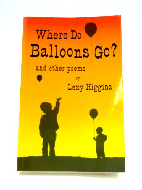 Where Do Balloons Go?: And Other Poems by Lexy Higgins