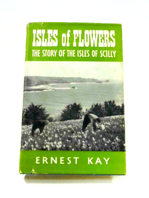 Isles of Flowers: The story of the Isles of Scilly by Ernest Kay