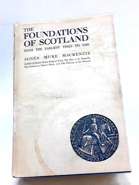 The Foundations Of Scotland From The Earliest Times To 1286 by A M Mackenzie