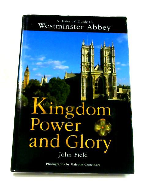 Kingdom, Power and Glory: Historical Guide to Westminster Abbey by John Field