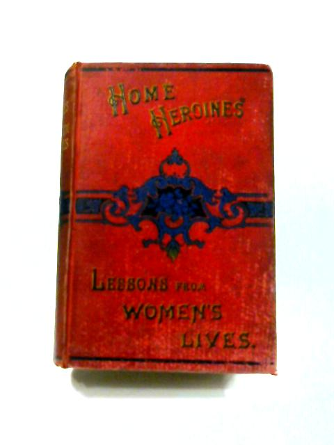 Home Heroines; and, Lessons from Women's Lives by T.S. Arthur and S.J. Hale