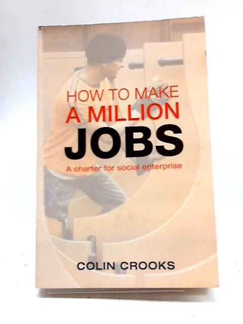 How to Make a Million Jobs: A Charter for Social Enterprise By Colin Crooks
