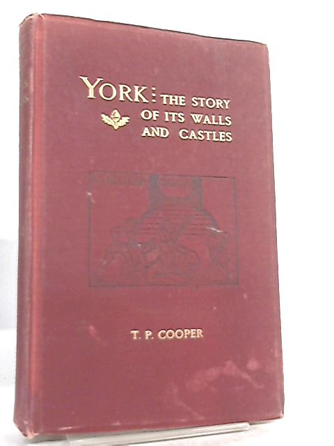 York, The Story of It's Walls and Castles By T. P. Cooper
