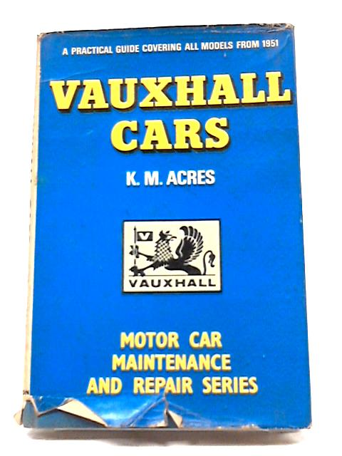 Vauxhall Cars A Practical Guide To Maintenance And Repair Covering All Models From 1951 By K. M. Acres