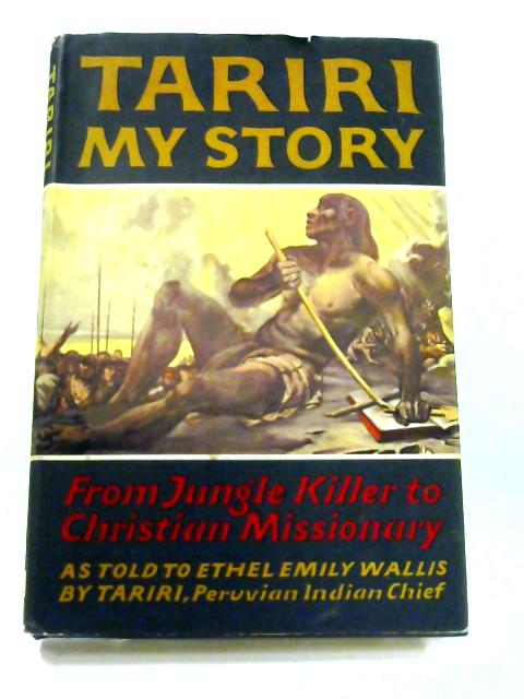Tariri: My Story From Jungle Killer to Christian Missionary by Ethel Emily Wallis