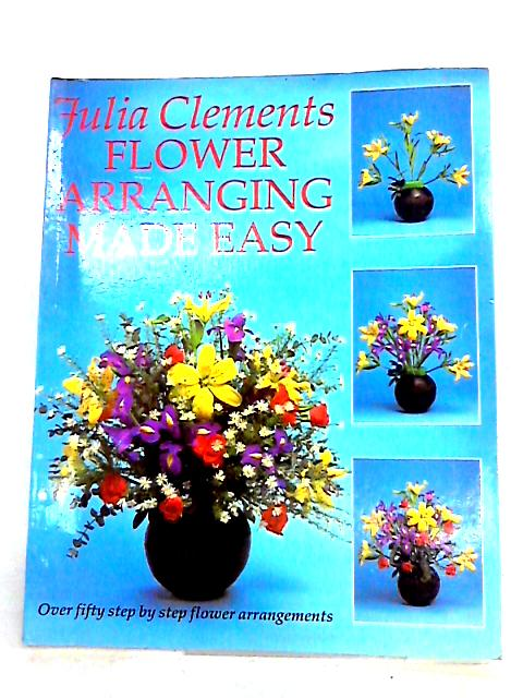 Flower Arranging Made Easy By Clements, Julia
