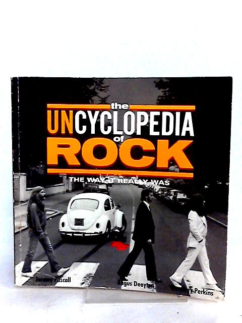 The Uncyclopedia of Rock : the Way it Really Was by Deayton, Angus; Pascall, Jeremy; Perkins, Geoffrey