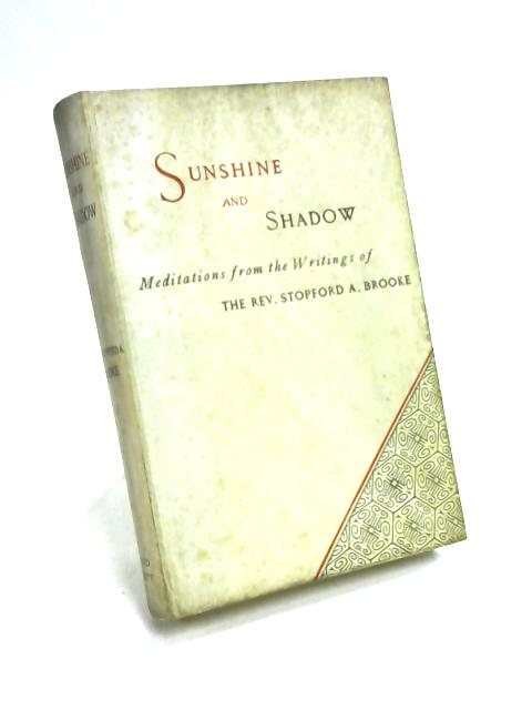 Sunshine and Shadow; Meditations from the Writings of the Rev. Stopford A. Brooke by Brooke