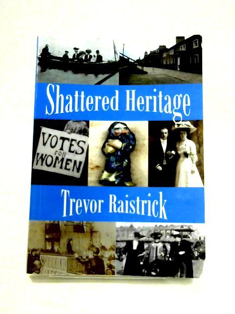 Shattered Heritage by Trevor Raistrick