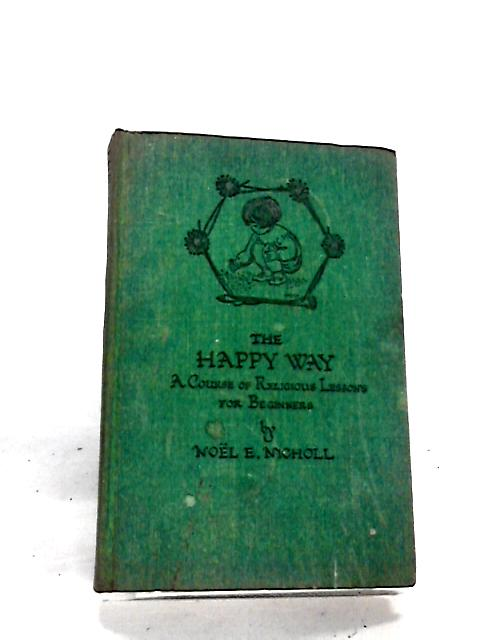 The Happy Way. A course of religious lessons for beginners by Noël Elizabeth Nicholl